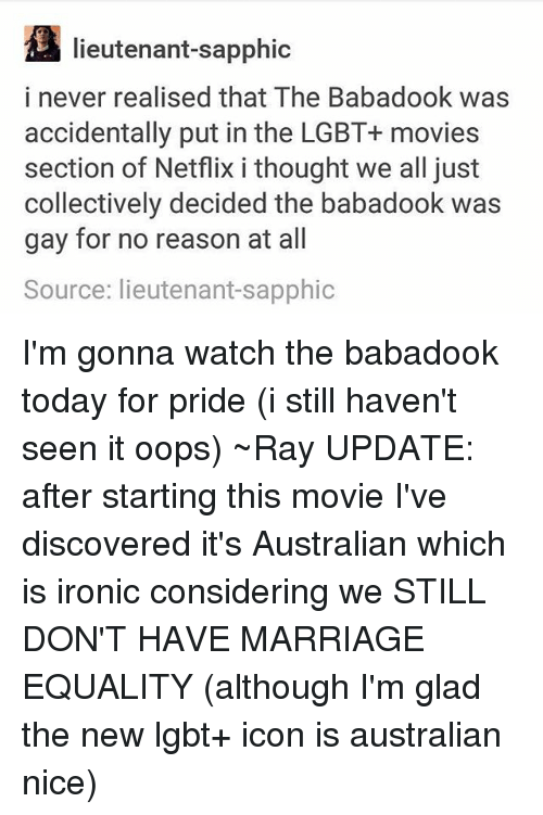 Ironic, Lgbt, and Marriage: lieutenant-sapphic  i never realised that The Babadook was  accidentally put in the LGBT+ movies  section of Netflix i thought we all just  collectively decided the babadook was  gay for no reason at all  Source: lieutenant-sapphic I'm gonna watch the babadook today for pride (i still haven't seen it oops) ~Ray UPDATE: after starting this movie I've discovered it's Australian which is ironic considering we STILL DON'T HAVE MARRIAGE EQUALITY (although I'm glad the new lgbt+ icon is australian nice)