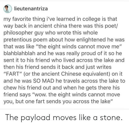 """pretentious: lieutenantriza  my favorite thing i've learned in college is that  way back in ancient china there was this poet/  philosopher guy who wrote this whole  pretentious poem about how enlightened he was  that was like """"the eight winds cannot move me""""  blahblahblah and he was really proud of it so he  sent it to his friend who lived across the lake and  then his friend sends it back and just writes  """"FART"""" (or the ancient Chinese equivalent) on it  and he was SO MAD he travels across the lake to  chew his friend out and when he gets there his  friend says """"wow. the eight winds cannot move  you, but one fart sends you across the lake"""" The payload moves like a stone."""