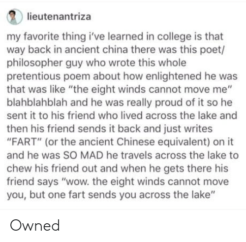 "College, Pretentious, and Wow: lieutenantriza  my favorite thing i've learned in college is that  way back in ancient china there was this poet/  philosopher guy who wrote this whole  pretentious poem about how enlightened he was  that was like ""the eight winds cannot move me""  blahblahblah and he was really proud of it so he  sent it to his friend who lived across the lake and  then his friend sends it back and just writes  ""FART"" (or the ancient Chinese equivalent) on it  and he was SO MAD he travels across the lake to  chew his friend out and when he gets there his  friend says ""wow. the eight winds cannot move  you, but one fart sends you across the lake"" Owned"