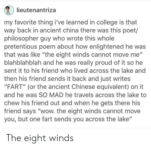 "Winds: lieutenantriza  my favorite thing i've learned in college is that  way back in ancient china there was this poet/  philosopher guy who wrote this whole  pretentious poem about how enlightened he was  that was like ""the eight winds cannot move me""  blahblahblah and he was really proud of it so he  sent it to his friend who lived across the lake and  then his friend sends it back and just writes  ""FART"" (or the ancient Chinese equivalent) on it  and he was SO MAD he travels across the lake to  chew his friend out and when he gets there his  friend says ""wow. the eight winds cannot move  you, but one fart sends you across the lake"" The eight winds"