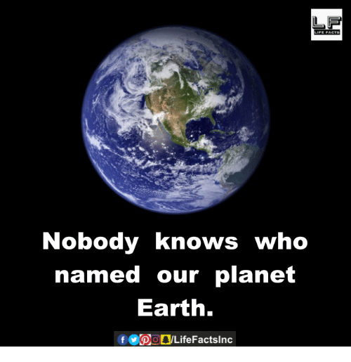 Nobody Know: LIFE ACTS  Nobody knows who  named our planet  Earth.