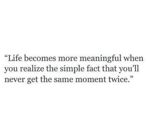 "Becomes: ""Life becomes more meaningful when  you realize the simple fact that you'll  never get the same moment twice."""