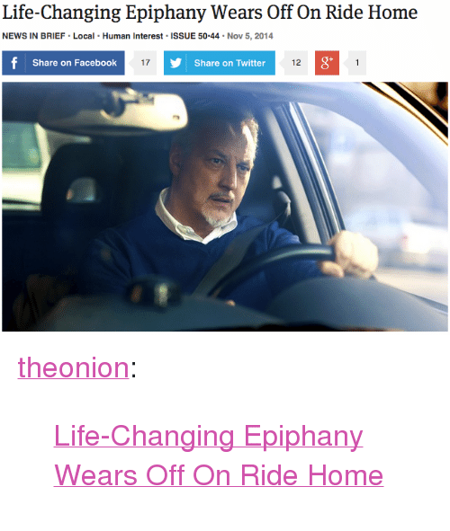 "Epiphany: Life-Changing Epiphany Wears Off On Ride Home  NEWS IN BRIEF Local Human Interest ISSUE 50.44 Nov 5, 2014  Share on Facebook  17  Share on Twitter  12  0 <p><a href=""http://theonion.tumblr.com/post/101851695283/life-changing-epiphany-wears-off-on-ride-home"" class=""tumblr_blog"" target=""_blank"">theonion</a>:</p><blockquote><p><a href=""http://onion.com/1GpJo9X"" target=""_blank"">Life-Changing Epiphany Wears Off On Ride Home</a> </p></blockquote>"