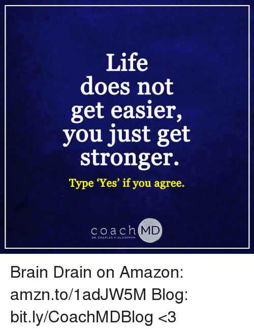 brain drain: Life  does not  get easier,  you just get  stronger.  Type 'Yes' if you agree.  c o a c h  MD  DR. CHARLES F. GLASSMAN Brain Drain on Amazon: amzn.to/1adJW5M Blog: bit.ly/CoachMDBlog  <3