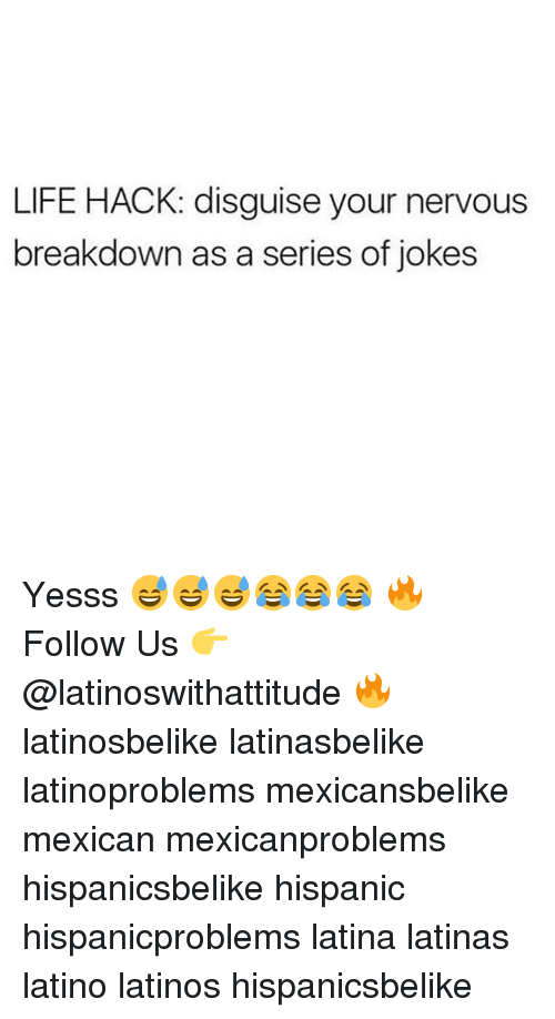 Latinos, Life, and Memes: LIFE HACK: disguise your nervous  breakdown as a series of jokes Yesss 😅😅😅😂😂😂 🔥 Follow Us 👉 @latinoswithattitude 🔥 latinosbelike latinasbelike latinoproblems mexicansbelike mexican mexicanproblems hispanicsbelike hispanic hispanicproblems latina latinas latino latinos hispanicsbelike