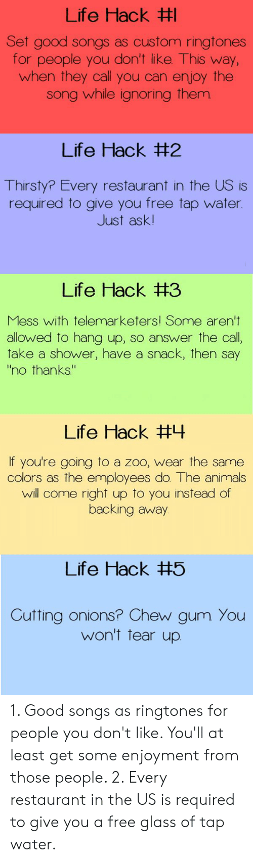 """Backing Away: Life Hack  et good songs as custom ringtones  for people you don't like This way  when they call you can enjoy the  song while ignoring them  Life Hack #2  Thirsty? Every restaurant in the US is  required to give you free tap water  Just ask!  Life Hack #3  Mess with telemarketers! Some aren't  allowed to hang up, so answer the call  take a shower, have a snack, then say  no thanks""""  Life Hack #나  If you're going to a zoo, wear the same  colors as the employees do. The animals  will come right up to you instead of  backing away  Life Hack #5  Cutting onions? Chew gum You  won't tear up 1. Good songs as ringtones for people you don't like. You'll at least get some enjoyment from those people. 2. Every restaurant in the US is required to give you a free glass of tap water."""