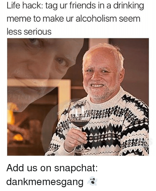 Drinking, Friends, and Life: Life hack: tag ur friends in a drinking  meme to make ur alcoholism seem  less serious Add us on snapchat: dankmemesgang 👻