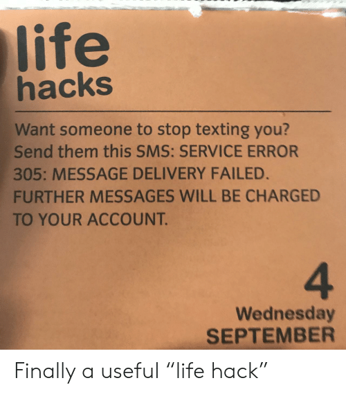 "Life, Texting, and Wednesday: life  hacks  Want someone to stop texting you?  Send them this SMS: SERVICE ERROR  305: MESSAGE DELIVERY FAILED.  FURTHER MESSAGES WILL BE CHARGED  TO YOUR ACCOUNT.  4  Wednesday  SEPTEMBER Finally a useful ""life hack"""