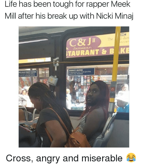 miser: Life has been tough for rapper Meek  Mill after his break up with Nicki Minaj  C& J  Jan  TAURANT & B LIKE  PRIORITY SEATING Cross, angry and miserable 😂