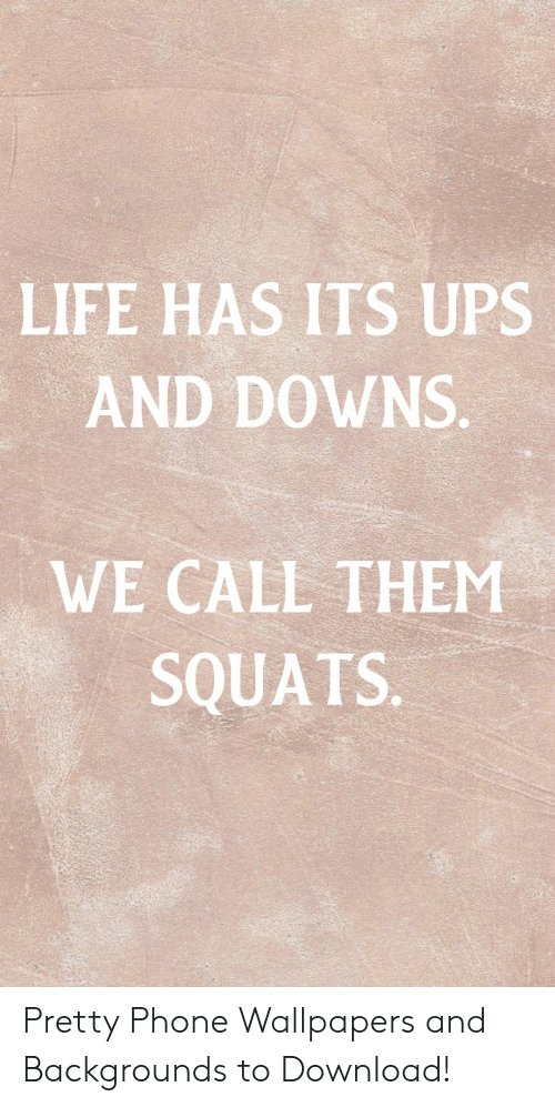 Life, Phone, and Ups: LIFE HAS ITS UPS  AND DOWNS.  WE CALL THEM  SQUATS. Pretty Phone Wallpapers and Backgrounds to Download!