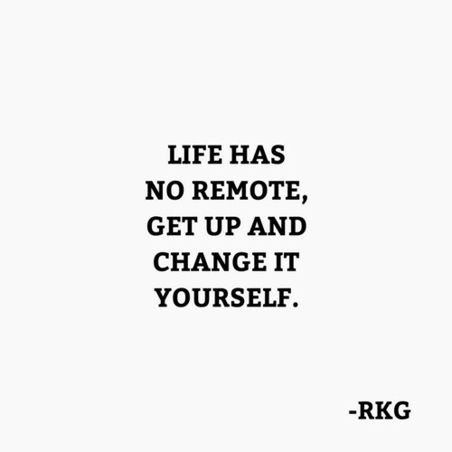 Life, Change, and Remote: LIFE HAS  NO REMOTE,  GET UP AND  CHANGE IT  YOURSELF.  RKG