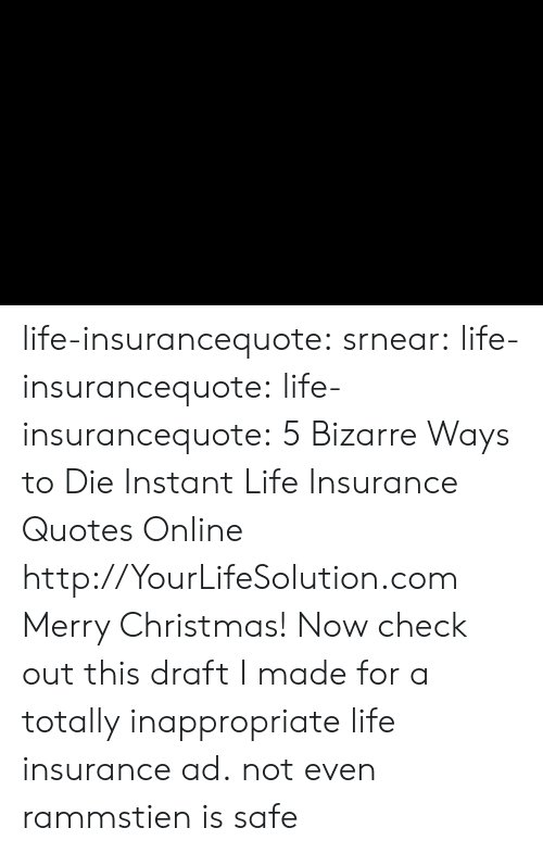 Drafting: life-insurancequote: srnear:  life-insurancequote:   life-insurancequote:   5 Bizarre Ways to Die Instant Life Insurance Quotes Online http://YourLifeSolution.com   Merry Christmas! Now check out this draft I made for a totally inappropriate life insurance ad.   not even rammstien is safe