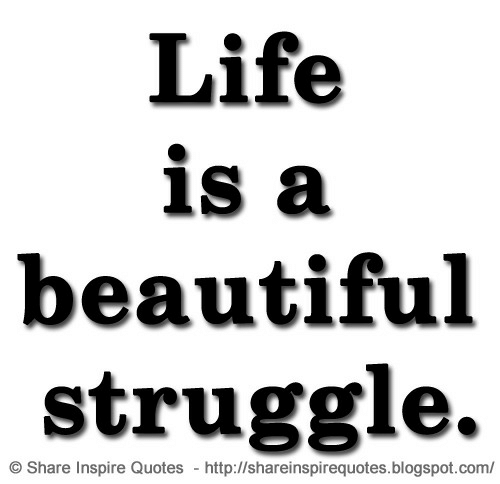 inspire: Life  is a  beautiful  struggle.  OShare Inspire Quotes http://shareinspirequotes.blogspot.com/