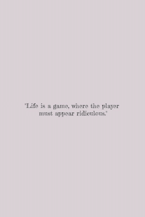 """Life Is A: """"Life is a game, where the player  must appear """"  ridiculous."""