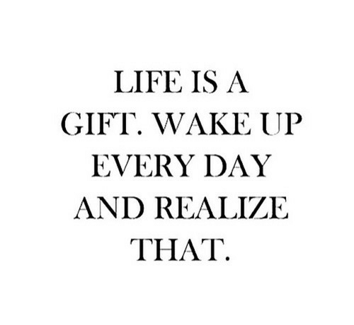 Life Is A: LIFE IS A  GIFT. WAKE UP  EVERY DAY  AND REALIZE  ΤHAT.