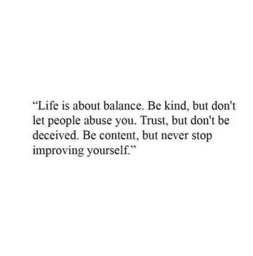 """Life, Content, and Never: """"Life is about balance. Be kind, but don't  let people abuse you. Trust, but don't be  deceived. Be content, but never stop  improving yourself."""""""
