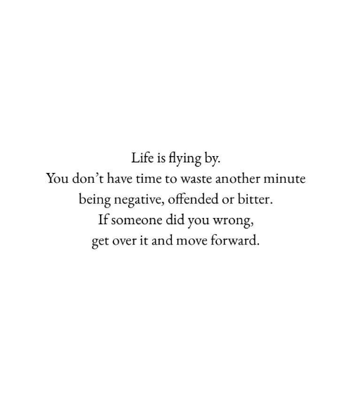 over it: Life is flying by  You don't have time to waste another minute  being negative, offended or bitter  If someone did you wrong,  get over it and move forward.