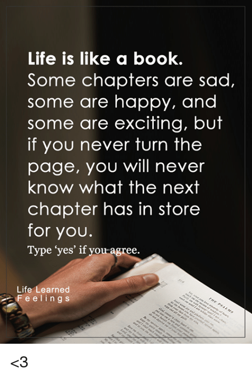 "Excits: Life is like a book.  Some chapters are sad,  some are happy, and  some are exciting, but  if you never turn the  page, you will never  know what the next  chapter has in store  for you.  Type ""yes' if you agree.  Life  earned  F e e l i n g s <3"