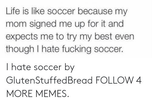 Expects: Life is like soccer because my  mom signed me up for it and  expects me to try my best even  though I hate fucking soccer. I hate soccer by GlutenStuffedBread FOLLOW 4 MORE MEMES.
