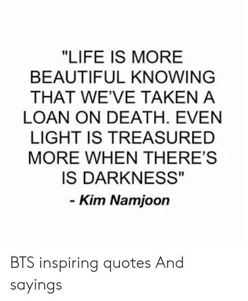 "kim: ""LIFE IS MORE  BEAUTIFUL KNOWING  THAT WE'VE TAKEN A  LOAN ON DEATH. EVEN  LIGHT IS TREASURED  MORE WHEN THERE'S  IS DARKNESS""  - Kim Namjoon BTS inspiring quotes And sayings"