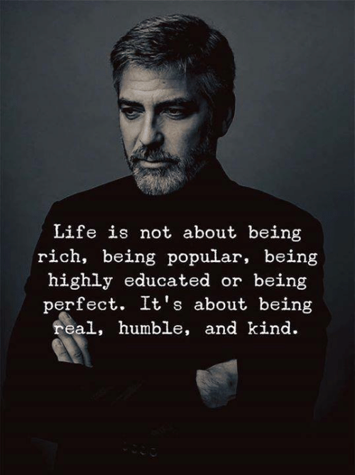Being rich: Life is not about being  rich, being popular, being  highly educated or being  perfect. It's about being  real, humble, and kind