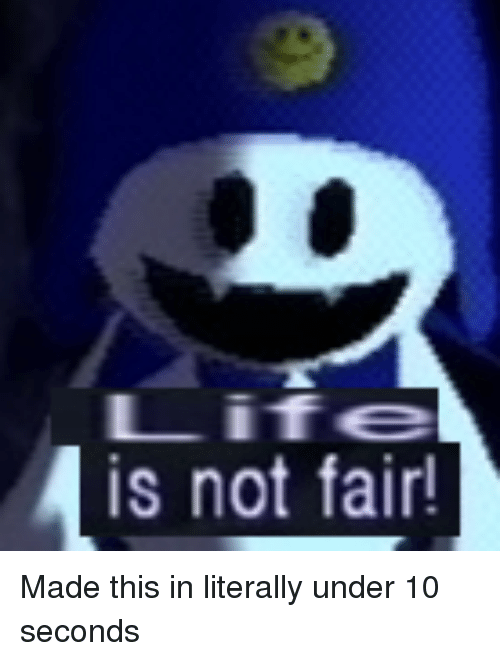 Life, Fair, and Made: Life  is not fair!