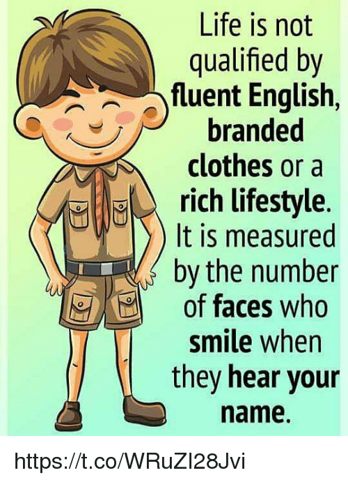 Clothes, Life, and Memes: Life is not  qualified by  fuent English,  branded  clothes or a  rich lifestyle.  It is measured  by the number  of faces who  smile when  they hear your  name. https://t.co/WRuZI28Jvi