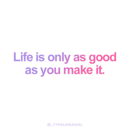 Life, Good, and Make: Life is only as good  as you make it.  TYPELIKEAGIRL
