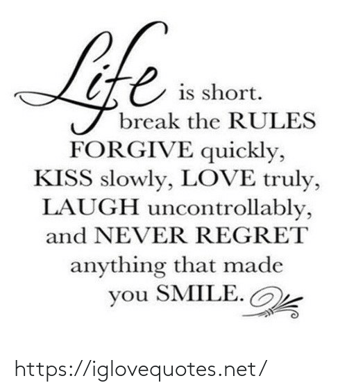 laugh: Life  is short.  break the RULES  FORGIVE quickly,  KISS slowly, LOVE truly,  LAUGH uncontrollably,  and NEVER REGRET  anything that made  you SMILE. https://iglovequotes.net/