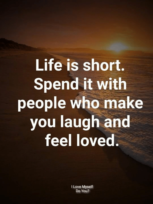 Life, Love, and Memes: Life is short.  Spend it with  people who make  you laugh and  feel loved.  I Love Myself  Do You?