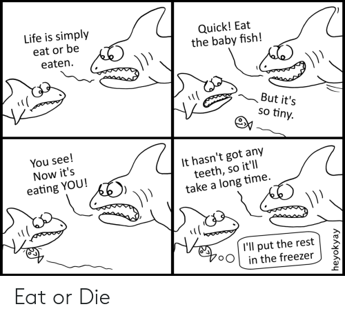 Be Eaten: Life is simply  Quick! Eat  the baby fish!  eat or be  eaten  But it's  so tiny.  You see!  It hasn't got any  teeth, so it'll  take a long time.  Now it's  eating YOU!  l'll put the rest  in the freezer  heyokyay Eat or Die