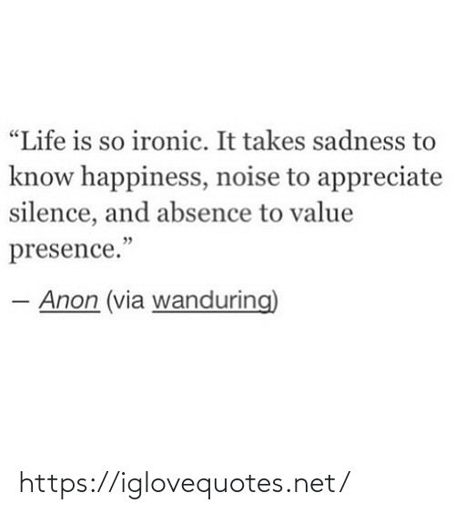 "Silence: ""Life is so ironic. It takes sadness to  know happiness, noise to appreciate  silence, and absence to value  presence.""  Anon (via wanduring) https://iglovequotes.net/"