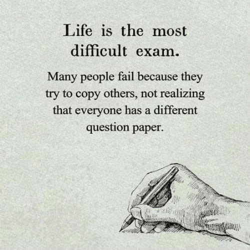 Fail, Life, and Paper: Life is the most  difficult exam.  Many people fail because they  try to copy others, not realizing  that everyone has a different  question paper.
