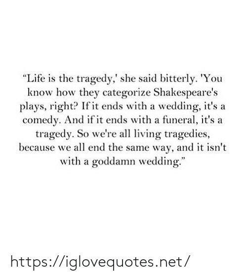 "Wedding: ""Life is the tragedy,' she said bitterly. 'You  know how they categorize Shakespeare's  plays, right? If it ends with a wedding, it's a  comedy. And if it ends with a funeral, it's a  tragedy. So we're all living tragedies,  because we all end the same way, and it isn't  with a goddamn wedding."" https://iglovequotes.net/"