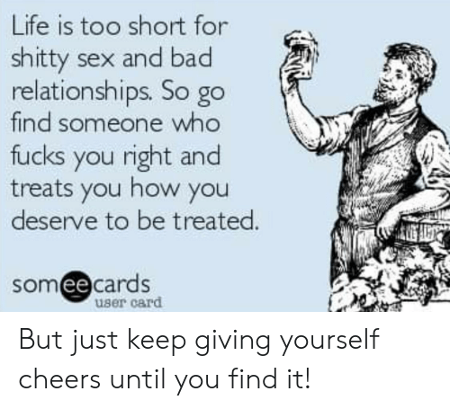 Someecards: Life is too short for  shitty sex and bad  relationships. So go  find someone who  fucks you right and  treats you how you  deserve to be treated.  someecards  user card But just keep giving yourself cheers until you find it!
