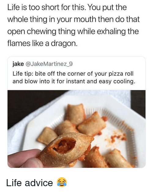 Pizza Roll: Life is too short for this. You put the  whole thing in your mouth then do that  open chewing thing while exhaling the  flames like a dragon  jake @JakeMartinez_9  Life tip: bite off the corner of your pizza roll  and blow into it for instant and easy cooling. Life advice 😂