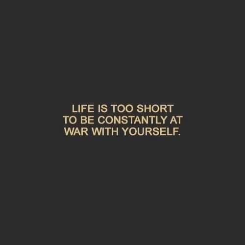 Life Is Too Short To: LIFE IS TOO SHORT  TO BE CONSTANTLY AT  WAR WITH YOURSELF