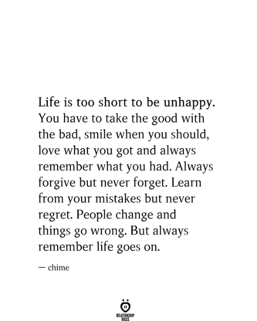 Goes On: Life is too short to be unhappy  You have to take the good with  the bad, smile when you should,  love what you got and always  remember what you had. Always  forgive but never forget. Learn  from your mistakes but never  regret. People change and  things go wrong. But always  remember life goes on.  -chime  RELATIONSHIP  RILES