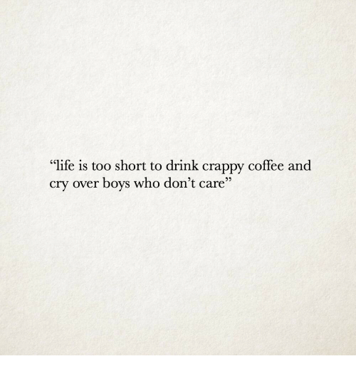 """Life Is Too Short To: """"life is too short to drink crappy coffee and  cry over boys who don't care"""""""