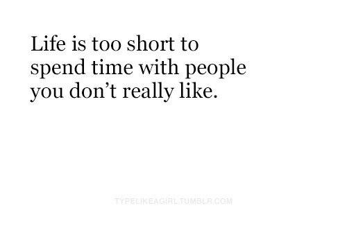 Life Is Too Short To: Life is too short to  spend time with people  you don't really like.