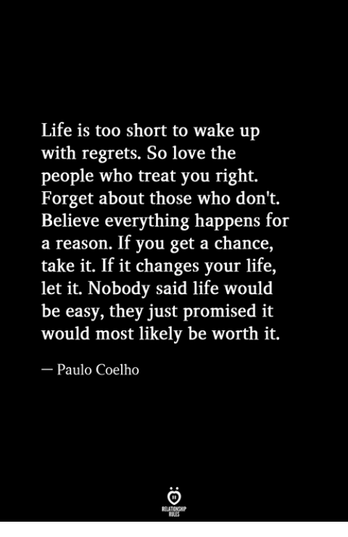 Life Is Too Short To: Life is too short to wake up  with regrets. So love the  people who treat you right.  Forget about those who don't.  Believe everything happens for  a reason. If you get a chance,  take it. If it changes your life,  let it. Nobody said life would  be easy, they just promised it  would most likely be worth it.  Paulo Coelho