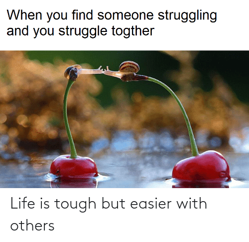 others: Life is tough but easier with others
