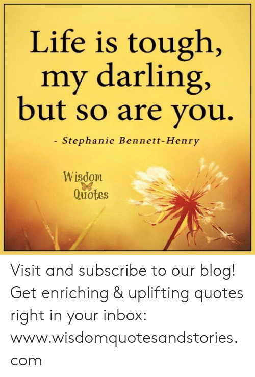Life, Blog, and Inbox: Life is tough,  my darlin  but so are you  g,  - Stephanie Bennett-Henry  Wisdom  Quotes Visit and subscribe to our blog! Get enriching & uplifting quotes right in your inbox: www.wisdomquotesandstories.com