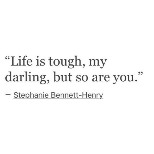 "stephanie: ""Life is tough, my  darling, but so are you.""  r.  Stephanie Bennett-Henry"