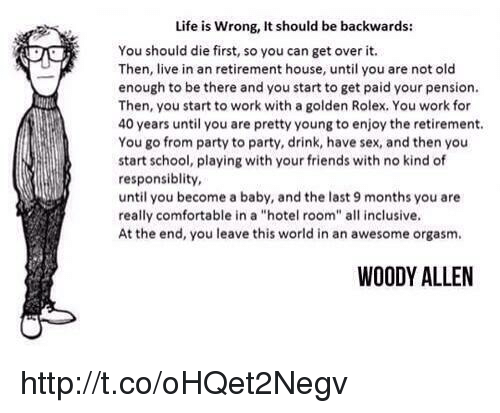 "Woody Allen: Life is wrong, It should be backwards:  You should die first, so you can get over it.  Then, live in an retirement house, until you are not old  enough to be there and you start to get paid your pension.  Then, you start to work with a golden Rolex, You work for  40 years until you are pretty young to enjoy the retirement.  You go from party to party, drink, have sex, and then you  start school, playing with your friends with no kind of  responsibility,  until you become a baby, and the last 9 months you are  really comfortable in a ""hotel room"" all inclusive.  At the end, you leave this world in an awesome orgasm.  WOODY ALLEN http://t.co/oHQet2Negv"