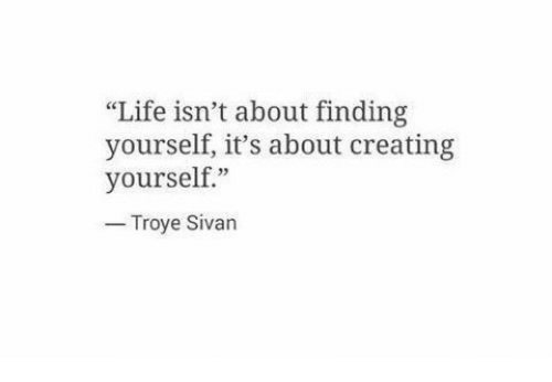 "troye sivan: ""Life isn't about finding  yourself, it's about creating  yourself.""  Troye Sivan"