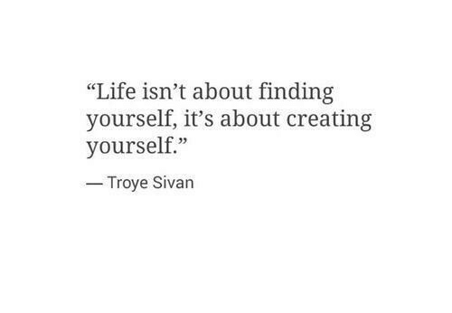 "troye sivan: ""Life isn't about finding  yourself, it's about creating  yourself""  Troye Sivan"