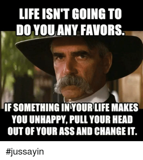 Favors: LIFE ISN'T GOING TO  DO YOUANY FAVORS  IF SOMETHING IN YOUR LIFE MAKES  YOU UNHAPPY, PULL YOUR HEAD  OUT OF YOUR ASS AND CHANGE IT. #jussayin