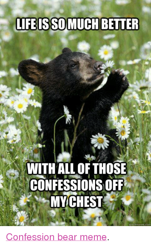 "bear meme: LIFE ISSOMUCH BETTER  WITH ALL OF THOSE  CONFESSIONS OFF-  MYCH EST  quickmeme.com <p><a href=""http://www.quickmeme.com/Confession-Bear/"" target=""_blank"">Confession bear meme</a>.</p>"