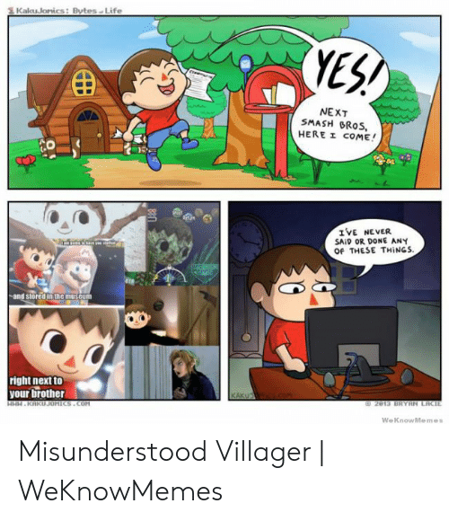 Villager Meme: Life  Kalu Jonics: Bytes  YEH  NEXT  SMASH RoS,  HEREエ COME!  IVE NEVER  SAID OR DONE ANY  Of THESE THINGS  -and stored in the museum  right next to  your brother  CAK  WeKnowMemes Misunderstood Villager | WeKnowMemes